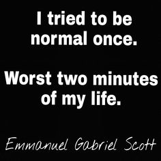 """""""I tried to be normal once. Worst two minutes of my life."""" Emmanuel Gabriel Scott"""