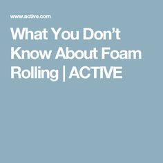 What You Don't Know About Foam Rolling | ACTIVE