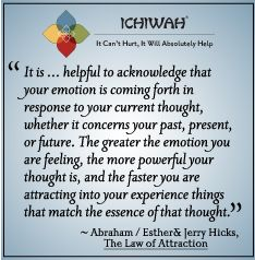 It is … helpful to acknowledge that your emotion is coming forth in response to your current thought, whether it concerns your past, present, or future. The greater the emotion you are feeling, the more powerful your thought is, and the faster you are attracting into your experience things that match the essence of that thought. – Abraham/Esther & Jerry Hicks