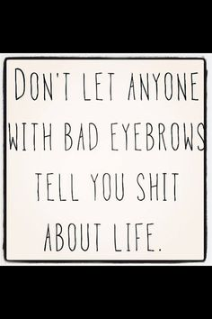 Don't let anyone with bad eyebrows tell you shit about life