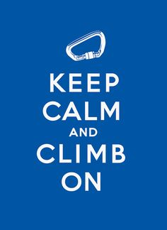 Keep Calm and Climb On.....becuase ROCK CLIMBING ROCK XD