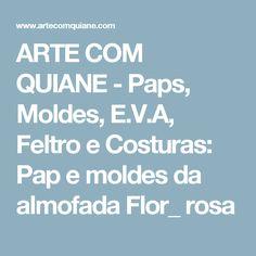 ARTE COM QUIANE -  Paps, Moldes, E.V.A, Feltro e Costuras: Pap e moldes da almofada Flor_ rosa