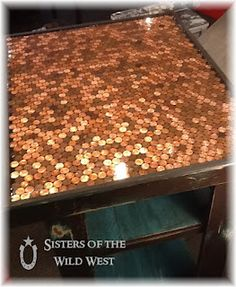 Sisters of the Wild West: Penny Tiled Table--Use Gorilla Glue to glue pennies, then cover with Super Glaze ultra Gloss Epoxy or Bar Top Coating