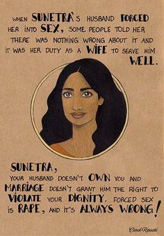 Quando o marido de Sunetra forçou ela a fazer sexo, algumas pessoas falaram que não tinha nada de errado sobre isso e que era o dever dela, como esposa, servir ele bem. Sunetra, seu marido não possui você e casamento não dá o direito a ele de violar sua dignidade. Sexo forçado é estupro, e é SEMPRE ERRADO.