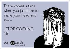 There comes a time when you just have to shake your head and say..... ...STOP COPYING ME! | Breakup Ecard | someecards.com