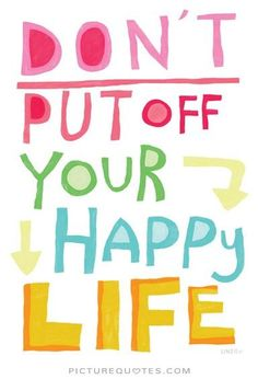 Don't put off your happy life. Picture Quotes.