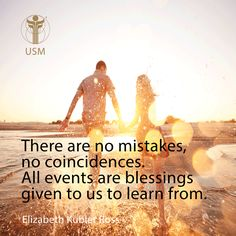 """There are no mistakes, no coincidences. All events are blessings given to us to learn from."" -Elizabeth Kubler Ross Quote"