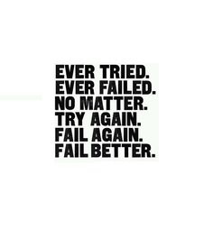 'Ever tried. Ever failed. No matter. Try again. Fail again. Fail better.' is a beautiful Samuel Beckett quote, tattooed upon