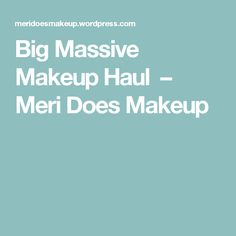 Big Massive Makeup Haul – Meri Does Makeup