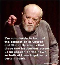 "~ George Carlin quote. ""I'm completely in favor of the separation of Church and State. My idea is that those two institutions screw us up enough o their own, so both of them together is certain death."""