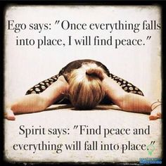 Ego says: Once everything falls into place, I will find peace. Spirit says: Find peace and everything will fall into place.
