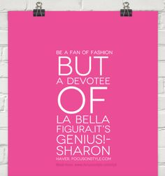 Be a fan of fashion but a devotee of la bella figura.It's genius!-  Sharon Haver, FocusOnStyle.com  Read More: http://www.focusonstyle.com/stylist-advice/la-bella-figura-and-the-genius/  #quote #stylemotivation #motivation