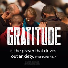 Gratitude is the prayer that drives out anxiety. Philippians 4:6-7