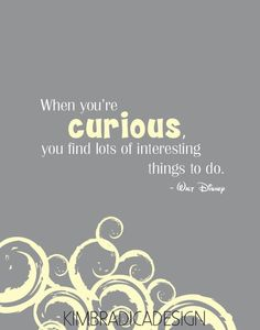 When you're curious, you find lots of interesting things to do. - Walt Disney