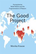 Monika Krause, The Good Project: Humanitarian Relief NGOs and the Fragmentation of Reason, University of Chicago Press, June 2014