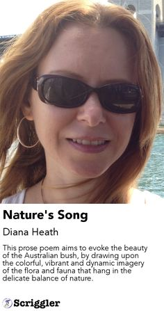 Nature's Song by Diana Heath https://scriggler.com/detailPost/story/45518 This prose poem aims to evoke the beauty of the Australian bush, by drawing upon the colorful, vibrant and dynamic imagery of the flora and fauna that hang in the delicate balance of nature.