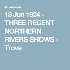 18 Jun 1924 - THREE RECENT NORTHERN RIVERS SHOWS - Trove