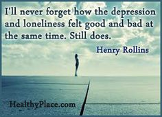 Quote on depression: I'll never forget how the depression and loneliness felt good and bad at the same time. Still does.