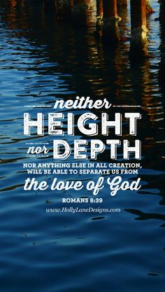 """""""Neither height nor depth, nor anything else in all creation, will be able to separate us from the love of God..."""" Romans 8:39. Free mobile wallpaper by hollylane.com"""