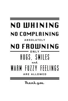 "Black and White Print ""No Whining No Complaining Absolutely No Frowning Only Hugs, Smiles and Warm Fuzzy Feelings Are Allowed Thank You"" The Words, Stop Complaining Quotes, Best Quotes, Funny Quotes, Say That Again, Magic Words, Positive Words, Negative Thoughts, Happy Thoughts"