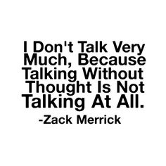 """Talking without thought is not talking at all"". Very well said Zack Merrick :D"