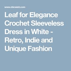 Leaf for Elegance Crochet Sleeveless Dress in White - Retro, Indie and Unique Fashion