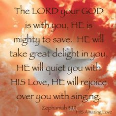 "ZEPHANIAH  3:17 "" The Lord thy God in the midst of thee is mighty; he will save, he will rejoice over thee with joy; he will rest in his love, he will joy over thee with singing."