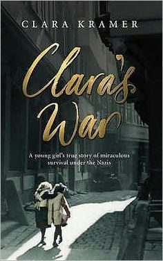 Clara's War: A Young Girl's True Story of Miraculous Survival Under the Nazis by: Clara Kramer