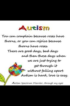 """You can complain because roses have thorns, or you can rejoice because thorns have roses. There are good days, bad days, and then those days when we are just trying to get through it without falling apart. Autism is hard, love is easy."" <3"