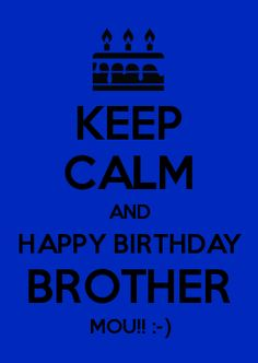 KEEP CALM AND HAPPY BIRTHDAY BROTHER MOU!! :-)