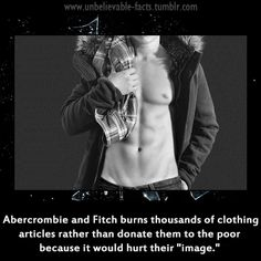 """Abercrombie and Fitch burns thousands of clothing articles rather than donate them to the poor because it would hurt their""""image"""".  And the company's ugly-ass owner doesn't want homely or overweight people in his stores or wearing his clothes.  This company needs to go bankrupt NOW."""