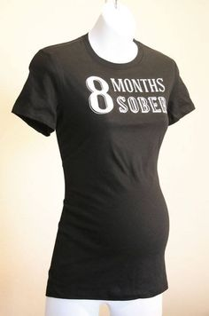 """8 Months Sober"" maternity shirt. I will never have the ""situation""/reason to wear this, but that's hella funny!"