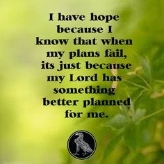 I have hope because I know that when my plans fail, it's just because my Lord has something better planned for me.