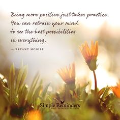 Being more positive just takes practice. You can retrain your mind to see the best possibilities in everything. — Bryant McGill