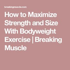 How to Maximize Strength and Size With Bodyweight Exercise | Breaking Muscle