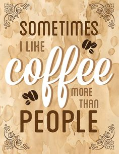 Sometimes try 99.9 % of the time. Coffee don't judge coffee don't complain coffee don't want nothing from me coffee is my best friend coffee only one that understands me