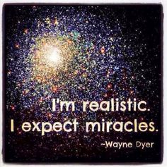 I am realistic. I expect miracles. ~Wayne Dyer