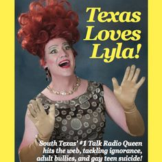 TEXAS LOVES LYLA! Los Angeles, CALIFORNIA WINNER BEST SOLO SHOW Hollywood Fringe 2012 -- South Texas' #1 talk radio queen hits the web from her backyard, tackling ignorance, adult bullies and gay teen suicide in this musical comedy of draglandish proportions. Funny and poignant.