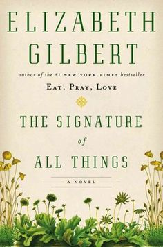 The Signature of All Things by Elizabeth Gilbert. Torn about this book (I liked Eat Pray Love but thought it dragged on a bit) but the review is good.  --Alma Whittaker is that bearable kind of know-it-all — a child who truly does. The daughter of Henry Whittaker, a rough and lowly English orchardist's son turned American rare-botanicals giant, Alma is raised by her sage Dutch mother and old-school drug baron father in the rarefied air of 1800s Philadelphia.