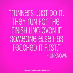 """Runners just do it. They run for the finish line even if someone else has reached it first."" - Unknown"