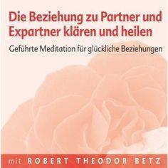 Die Beziehung zu Partner und Expartner klären und heilen: Geführte Meditation für glückliche Beziehungen: Amazon.de: Robert Th Betz: Bücher