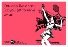 Funny Sports Ecard: You only live once..... But you get to serve twice!!