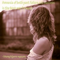 Amnesia of both past failure and success is the best way forward. -khang kijarro nguyen #quotes #amnesia #failure #success #lettinggo #movingforward #facingthefuture