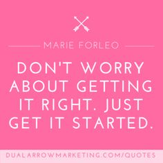 Don't worry about getting it right. Just get it started. A quote from Marie Forleo, featured on the motivational quotes page at DualArrowMarketing.com/quotes