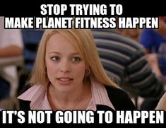 Friends don't let friends get memberships at Planet Fitness