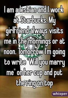 """I am a lesbian and I work at Starbucks. My girlfriend always visits me in the mornings or at noon. Tomorrow I'm going to write """"Will you marry me"""" on her cup and put the ring on top"""