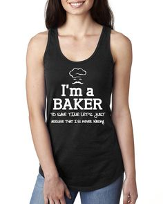 I am a baker to save time let's just assume that I am never wrong Ladies Racerback Tank Top #baking #baker #bakinggifts #food #bake