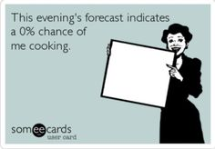This evenings forecast - 0% chance of me cooking!