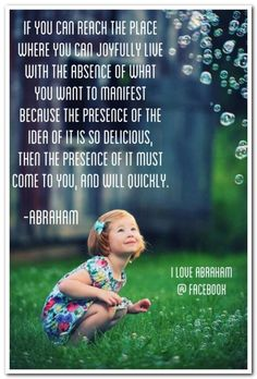 If you can reach the place where you can joyfully live with the absence of what you want to manifest because the presence of the idea of it is so delicious, then the presence of it must come to you, and it will quickly. -Abraham Hicks