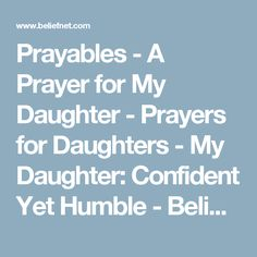 Prayables - A Prayer for My Daughter - Prayers for Daughters - My Daughter: Confident Yet Humble - Beliefnet Prayers For My Daughter, To My Daughter, Daughters, Special Prayers, Prayer Box, Let God, Christian Quotes, Bible Verses, Faith